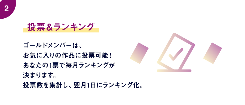 投票&ランキング ゴールドメンバーは、毎月3作品まで、お気に入りの作品に投票可能!投票数を集計し、翌月1日にランキング化。